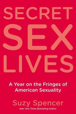 Secret Sex Lives: A Year on the Fringes of American Sexuality  by  Suzy Spencer