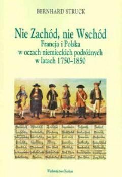 Nie Zachód, nie Wschód. Francja i Polska w oczach niemieckich podróżnych w latach 1750-1850 Bernhard Struck