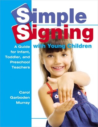 Simple Signing with Young Children: A Guide for Infant, Toddler, and Preschool Teachers  by  Carol Garboden Murray