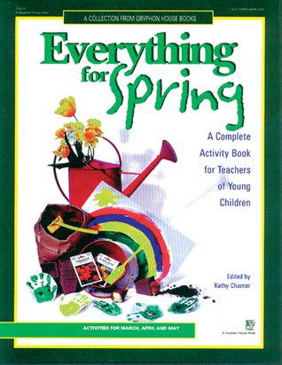 Everything for Spring: A Complete Activity Book For Teachers of Young Children  by  Kathy Charner