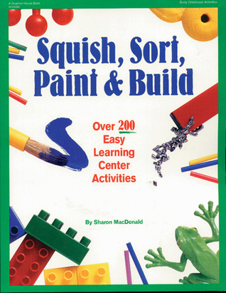 Squish, Sort, Paint, and Build: Over 200 Easy Learning Center Activities  by  Sharon Macdonald