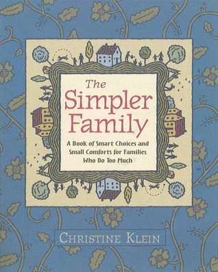 The Simpler Family: A Book of Smart Choices and Small Comforts for Families Who Do Too Much  by  Christine Klein