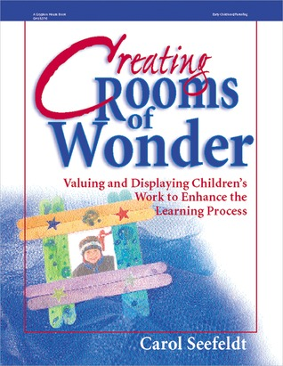 Creating Rooms of Wonder: Valuing and Displaying Childrens Work to Enhance the Learning Process  by  Carol Seefeldt