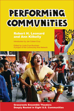 Performing Communities: Grassroots Ensemble Theaters Deeply Rooted in Eight U.S. Communities Robert H. Leonard