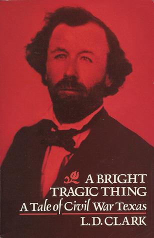 A Bright Tragic Thing: A Tale of Civil War Texas  by  L.D. Clark