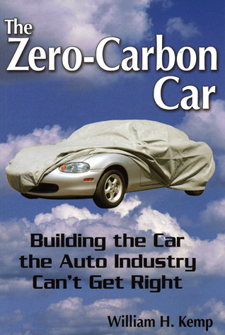 The Zero-Carbon Car: Building the Car the Auto Industry Cant Get Right  by  William H. Kemp