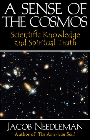 A Sense of the Cosmos: Scientific Knowledge and Spiritual Truth Jacob Needleman
