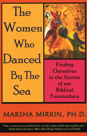 The Women Who Danced  by  the Sea: Finding Ourselves in the Stories of our Biblical Foremothers by Marsha Pravder Mirkin