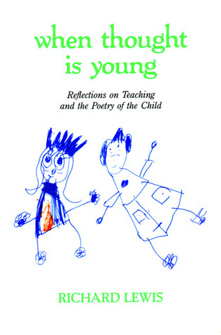 When Thought is Young: Reflections on Teaching and the Poetry of the Child Richard    Lewis