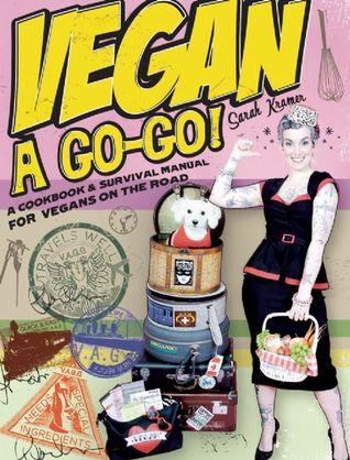 Vegan a Go-Go!: A Cookbook & Survival Manual for Vegans on the Road Sarah Kramer