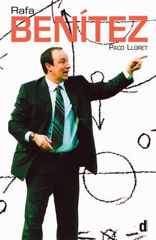 Rafa Benítez: The authorised biography of the Liverpool Football Club Manager Paco Lloret