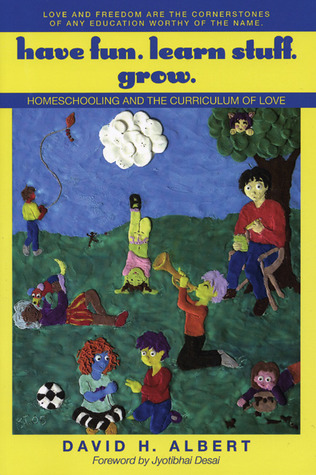 Have Fun. Learn Stuff. Grow.: Homeschooling and the Curriculum of Love  by  David H. Albert