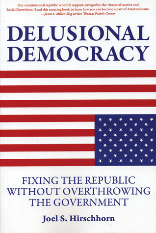 Delusional Democracy: Fixing the Republic Without Overthrowing the Government  by  Joel S. Hirschhorn