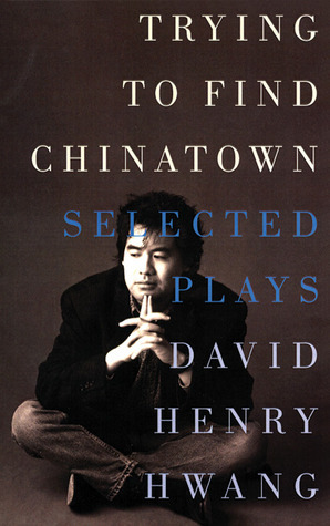 Trying to Find Chinatown: The Selected Plays of David Henry Hwang  by  David Henry Hwang