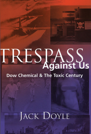 Trespass Against Us: Dow Chemicals Legacy of Profit and Pollution  by  Jack Doyle