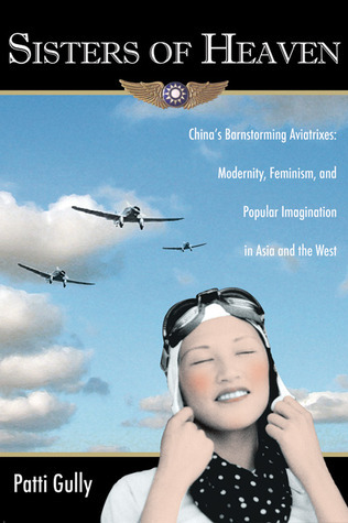 Sisters of Heaven: Chinas Barnstorming Aviatrixes: Modernity, Feminism, and Popular Imagination in Asia and the West  by  Patti Gully