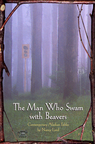 The Man Who Swam with Beavers  by  Nancy Lord
