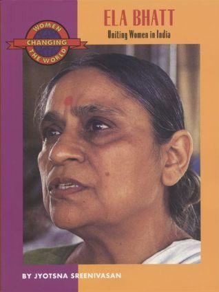 Ela Bhatt: Uniting Women in India  by  Jyotsna Sreenivasan