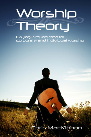 Worship Theory: Laying a foundation for corporate and individual worship Chris MacKinnon