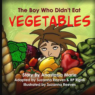 The Boy Who Didnt Eat Vegetables  by  Anastasia Marie