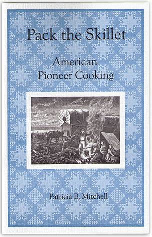 Pack the Skillet: American Pioneer Cooking Patricia B. Mitchell