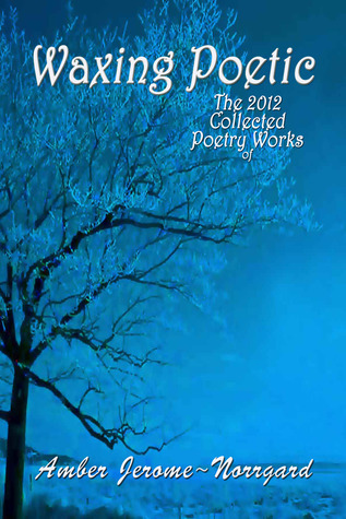 Waxing Poetic: The 2012 Collected Poetry Works Amber Jerome~Norrgard