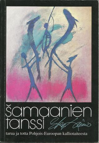 Samaanien tanssi - tarua ja totta Pohjois-Euroopan kalliotaiteesta  by  Eka Lainio