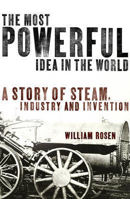 The Most Powerful Idea in the World: A Story of Steam, Industry and Invention William Rosen