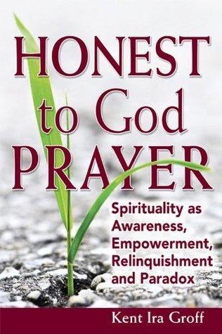 Honest to God Prayer: Spirituality as Awareness, Empowerment, Relinquishment and Paradox  by  Kent Ira Groff