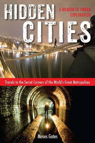 Hidden Cities: My Journey into the Secret World of Urban Exploration  by  Moses Gates
