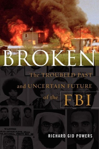 Broken: The Troubled Past and Uncertain Future of the FBI Richard Gid Powers