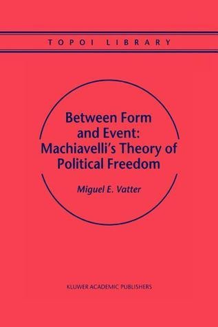 Between Form and Event: Machiavellis Theory of Political Freedom Miguel E. Vatter