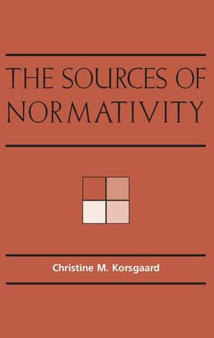 The Sources of Normativity Christine M. Korsgaard