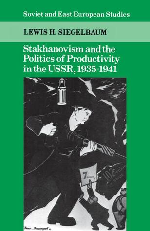 Stakhanovism and the Politics of Productivity in the USSR, 1935 1941 Lewis H. Siegelbaum