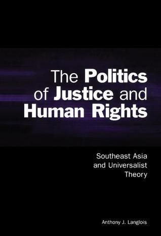 The Politics of Justice and Human Rights: Southeast Asia and Universalist Theory Anthony J. Langlois