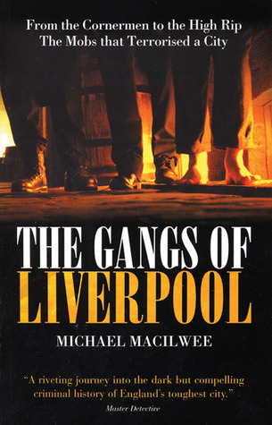 The Gangs of Liverpool: From the Cornermen to the High Rip - The Mobs That Terrorised a City: From the Cornermen to the High Rip the Mobs That Terrorised a City  by  Michael Macilwee