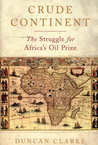 Crude Continent: The Struggle for Africas Oil Prize Duncan Clarke