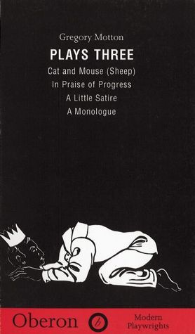Plays 3: Cat and Mouse (Sheep) / In Praise of Progress / A Little Satire / A Monologue Gregory Motton