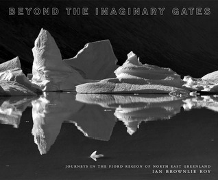 Beyond the Imaginary Gates: Journeys in the Fjord region of Northeast Greenland Iain Brownlie Roy