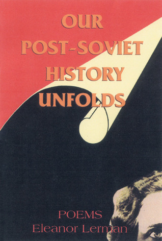Our Post-Soviet History Unfolds: Poems  by  Eleanor Lerman