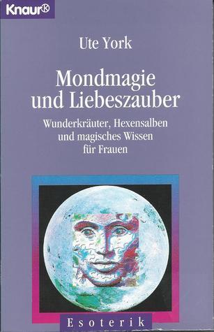 Mondmagie und Liebeszauber. Wunderkräuter, Hexensalben und magisches Wissen für Frauen  by  Ute York