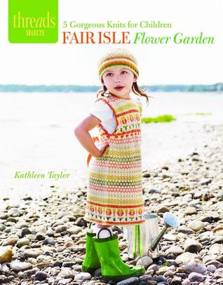Fair Isle Flower Garden: 5 gorgeous knits for children Kathleen Taylor