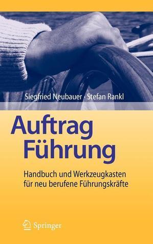 Auftrag Führung: Handbuch Und Werkzeugkasten Für Neu Berufene Führungskräfte  by  Siegfried Neubauer