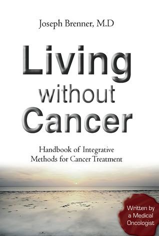 Living Without Cancer: Handbook of Integrative Methods for Cancer Treatment Joseph Brenner