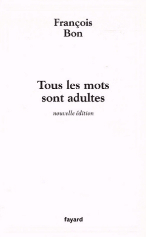 Tous les mots sont adultes: Méthode pour latelier décriture édition revue et augmentée  by  François Bon