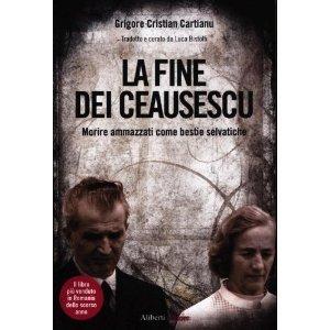 La fine dei Ceausescu. Morire ammazzati come bestie selvatiche  by  Grigore C. Cartianu