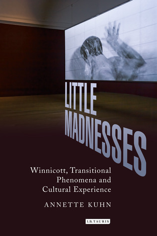 Little Madnesses: Winnicott, Transitional Phenomena and Cultural Experience  by  Annette Kuhn