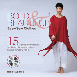 Bold & Beautiful Easy-Sew Clothes: 15 Unstructured Designs That Fit and Flatter Every Shape, and Are Simple to Make Habibe Acikgoz