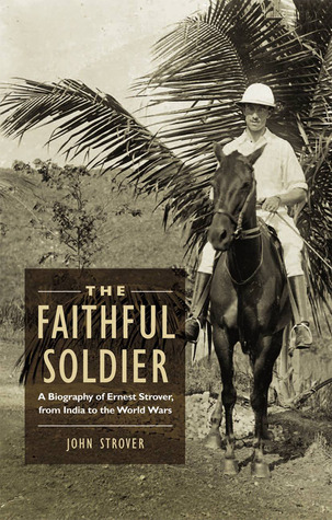 The Faithful Soldier: A Biography of Ernest Strover, from India to the World Wars  by  John Strover