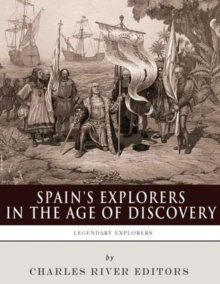 Legendary Explorers: Spains Explorers in the Age of Discovery Charles River Editors